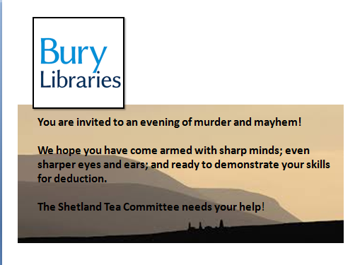 You are invited to an evening o murder and mayhem! We hope you have come armed with sharp minds; even sharper eyes and ears; and ready to demonstrate your skills or deduction. The Shetland Tea Committe needs your help!